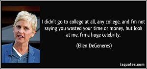 quote-i-didn-t-go-to-college-at-all-any-college-and-i-m-not-saying-you-wasted-your-time-or-money-but-ellen-degeneres-282449